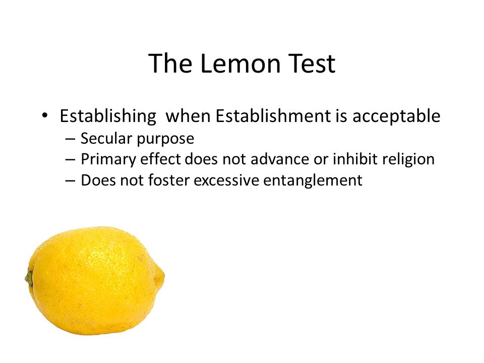The Lemon Test Establishing when Establishment is acceptable – Secular purpose – Primary effect does not advance or inhibit religion – Does not foster