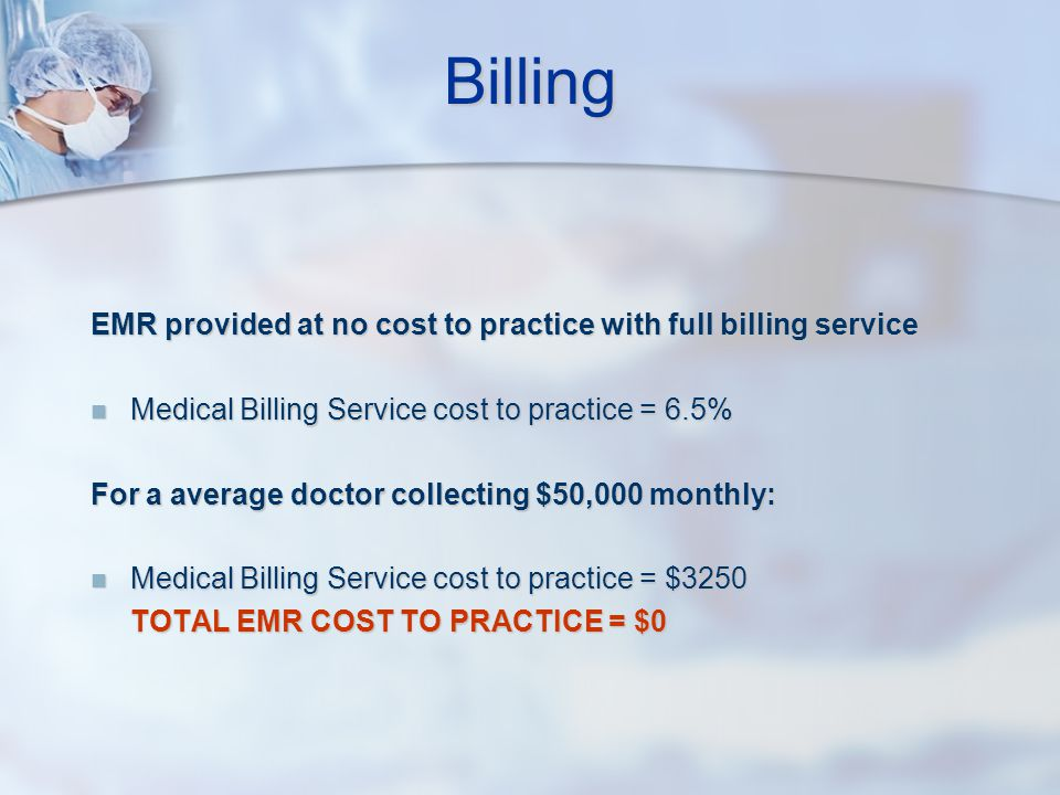 Billing EMR provided at no cost to practice with full billing service Medical Billing Service cost to practice = 6.5% Medical Billing Service cost to practice = 6.5% For a average doctor collecting $50,000 monthly: Medical Billing Service cost to practice = $3250 Medical Billing Service cost to practice = $3250 TOTAL EMR COST TO PRACTICE = $0