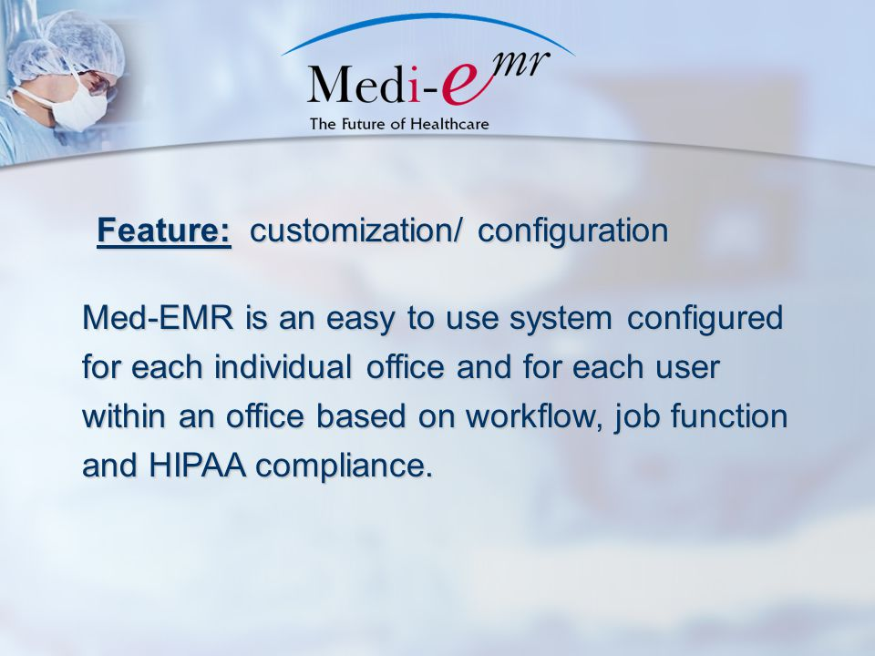 Feature: customization/ configuration Med-EMR is an easy to use system configured for each individual office and for each user within an office based on workflow, job function and HIPAA compliance.