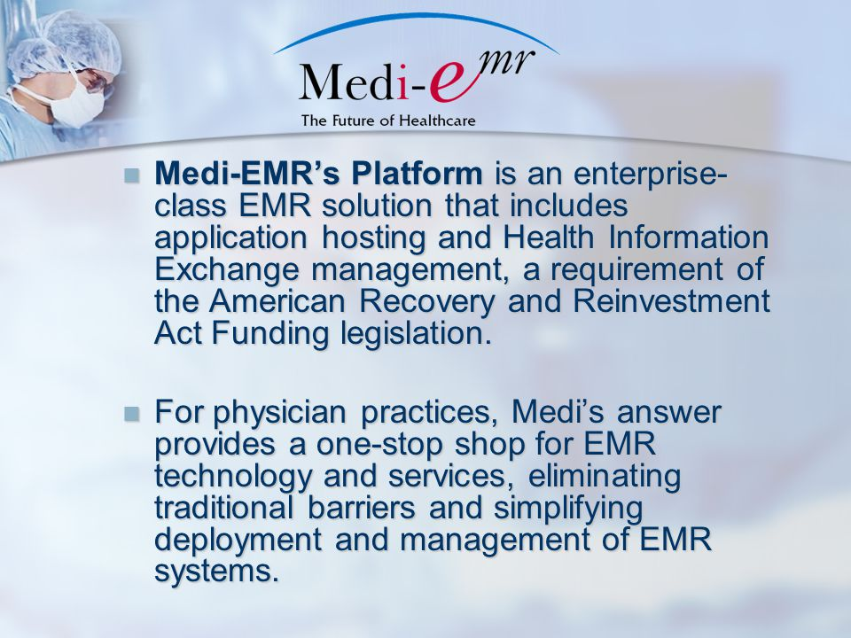 Medi-EMR's Platform is an enterprise- class EMR solution that includes application hosting and Health Information Exchange management, a requirement o