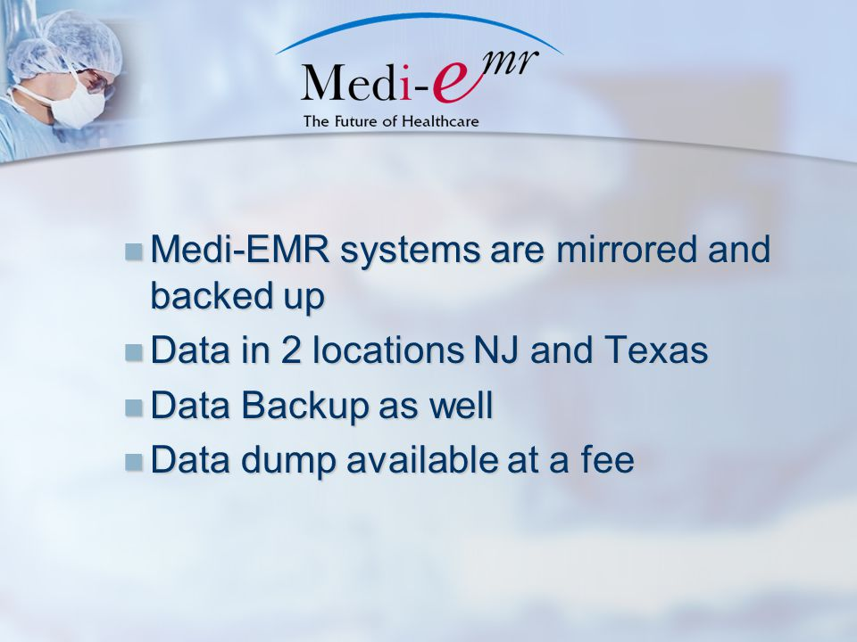 Medi-EMR systems are mirrored and backed up Medi-EMR systems are mirrored and backed up Data in 2 locations NJ and Texas Data in 2 locations NJ and Texas Data Backup as well Data Backup as well Data dump available at a fee Data dump available at a fee