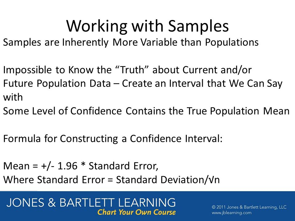 Working with Samples Samples are Inherently More Variable than Populations Impossible to Know the Truth about Current and/or Future Population Data – Create an Interval that We Can Say with Some Level of Confidence Contains the True Population Mean Formula for Constructing a Confidence Interval: Mean = +/- 1.96 * Standard Error, Where Standard Error = Standard Deviation/√n