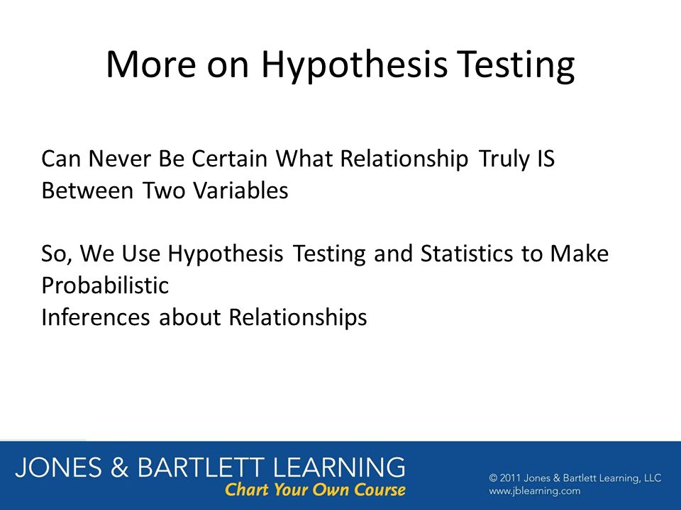 More on Hypothesis Testing Can Never Be Certain What Relationship Truly IS Between Two Variables So, We Use Hypothesis Testing and Statistics to Make Probabilistic Inferences about Relationships