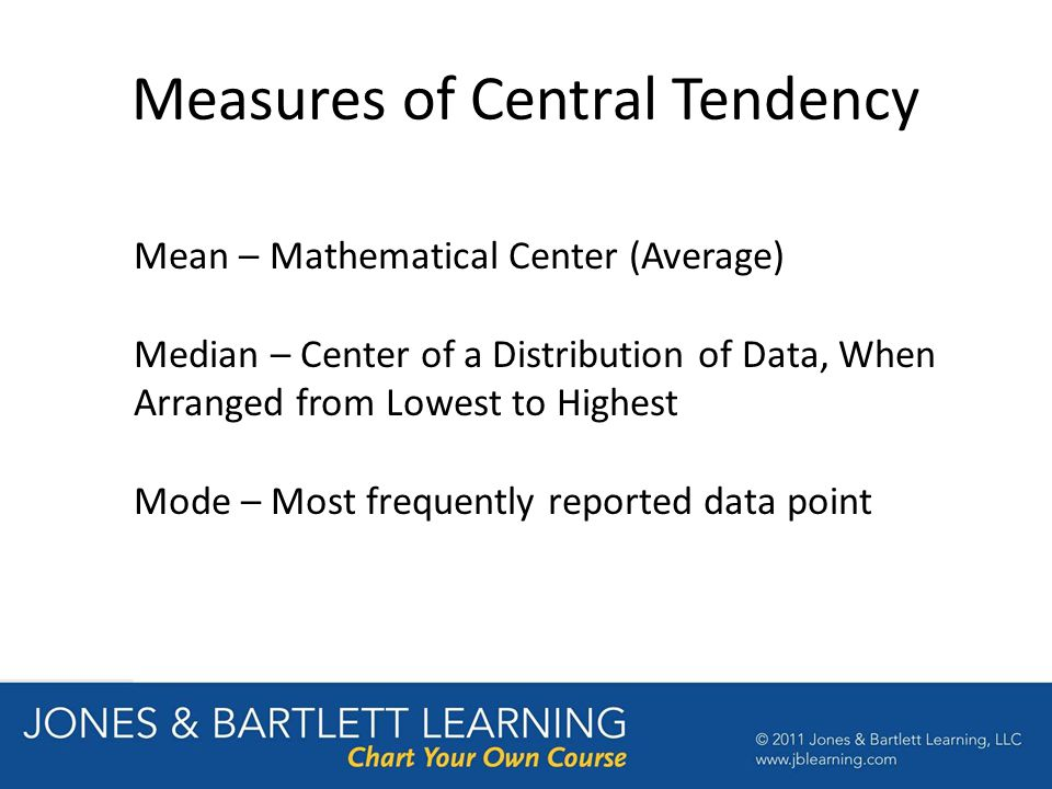 Measures of Central Tendency Mean – Mathematical Center (Average) Median – Center of a Distribution of Data, When Arranged from Lowest to Highest Mode – Most frequently reported data point