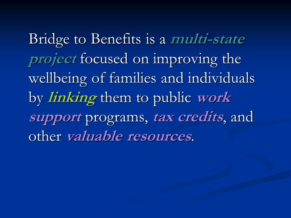 Bridge to Benefits is a multi-state project focused on improving the wellbeing of families and individuals by linking them to public work support programs, tax credits, and other valuable resources.