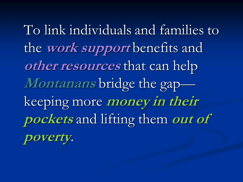 To link individuals and families to the work support benefits and other resources that can help Montanans bridge the gap— keeping more money in their pockets and lifting them out of poverty.