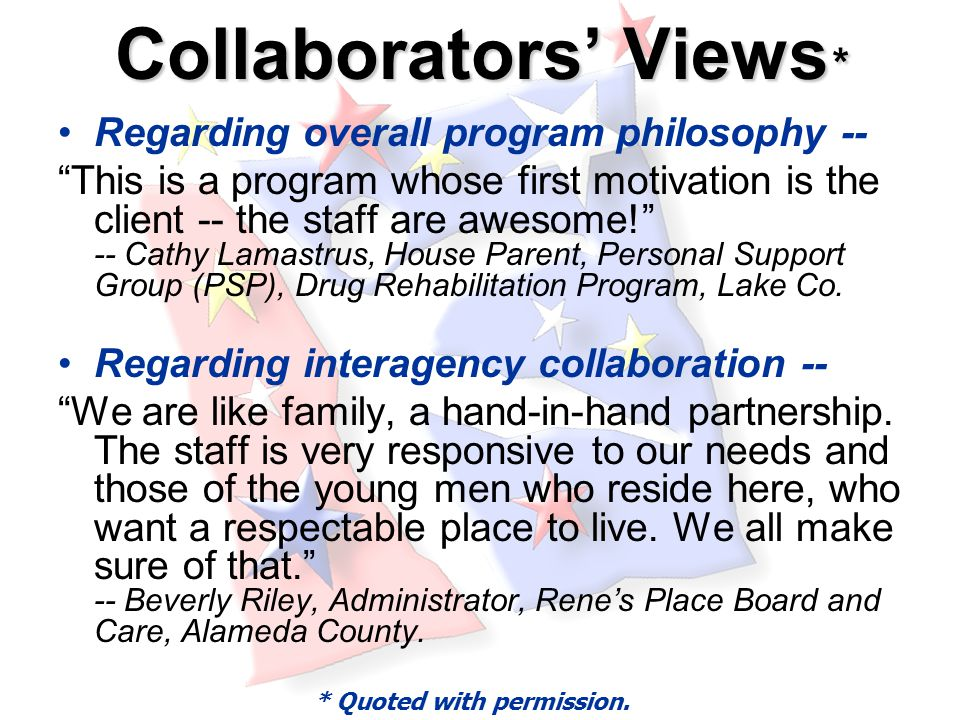 Collaborators' Views * Regarding overall program philosophy -- This is a program whose first motivation is the client -- the staff are awesome! -- Cathy Lamastrus, House Parent, Personal Support Group (PSP), Drug Rehabilitation Program, Lake Co.