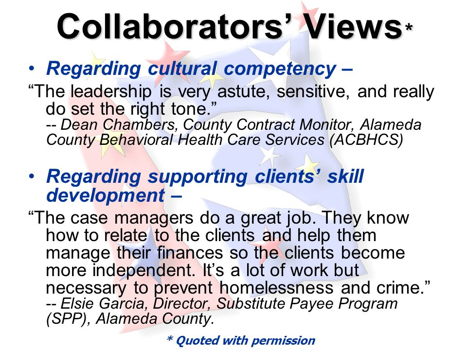 Collaborators' Views * Regarding cultural competency – The leadership is very astute, sensitive, and really do set the right tone. -- Dean Chambers, County Contract Monitor, Alameda County Behavioral Health Care Services (ACBHCS) Regarding supporting clients' skill development – The case managers do a great job.