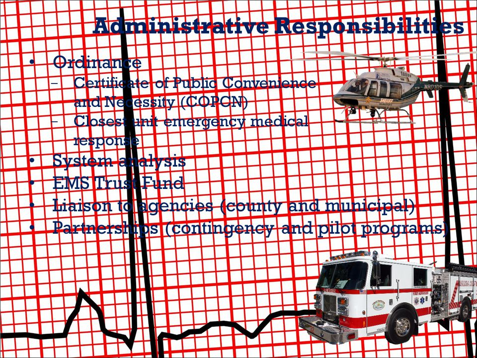 Administrative Responsibilities Ordinance - Certificate of Public Convenience and Necessity (COPCN) - Closest unit emergency medical response System analysis EMS Trust Fund Liaison to agencies (county and municipal) Partnerships (contingency and pilot programs)