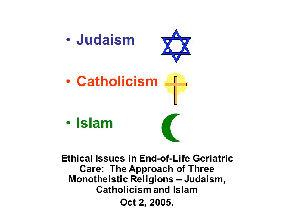 Judaism Catholicism Islam Ethical Issues in End-of-Life Geriatric Care: The Approach of Three Monotheistic Religions – Judaism, Catholicism and Islam