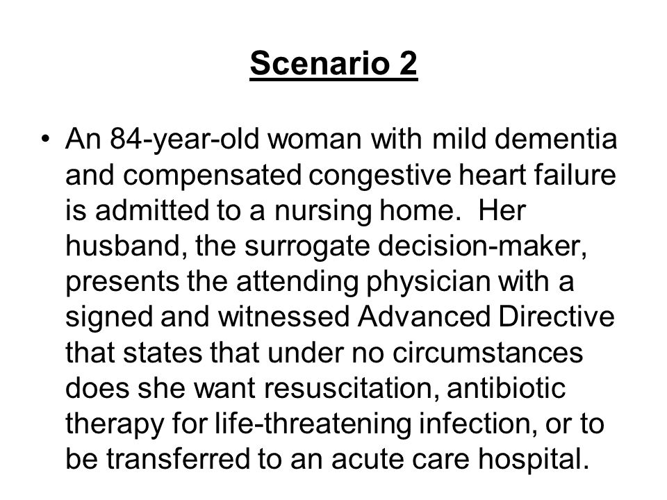 Scenario 2 An 84-year-old woman with mild dementia and compensated congestive heart failure is admitted to a nursing home. Her husband, the surrogate