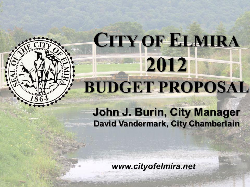 2012 C ITY OF E LMIRA B UDGET P ROPOSAL November 2011 C ITY OF E LMIRA 2012 BUDGET PROPOSAL www.cityofelmira.net John J.
