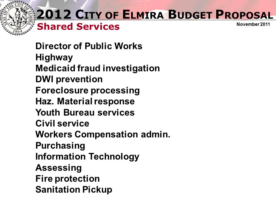 2012 C ITY OF E LMIRA B UDGET P ROPOSAL November 2011 Shared Services Director of Public Works Highway Medicaid fraud investigation DWI prevention For