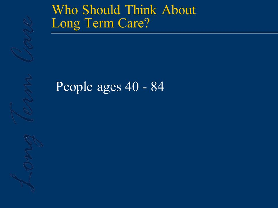 Who Should Think About Long Term Care? People ages 40 - 84