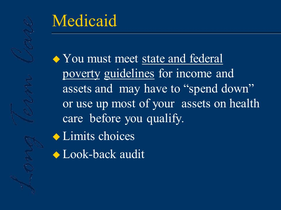 Medicaid u You must meet state and federal poverty guidelines for income and assets and may have to spend down or use up most of your assets on health care before you qualify.