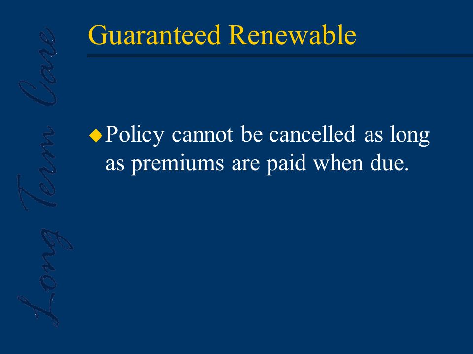Guaranteed Renewable u Policy cannot be cancelled as long as premiums are paid when due.