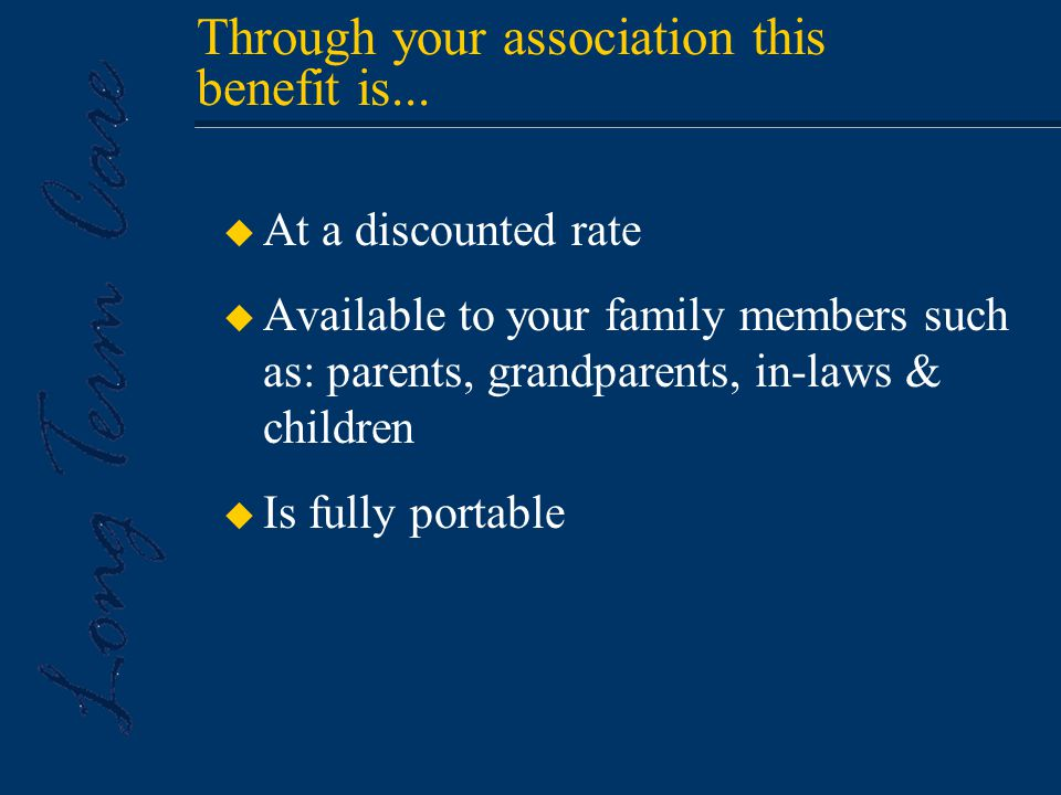 u At a discounted rate u Available to your family members such as: parents, grandparents, in-laws & children u Is fully portable Through your association this benefit is...