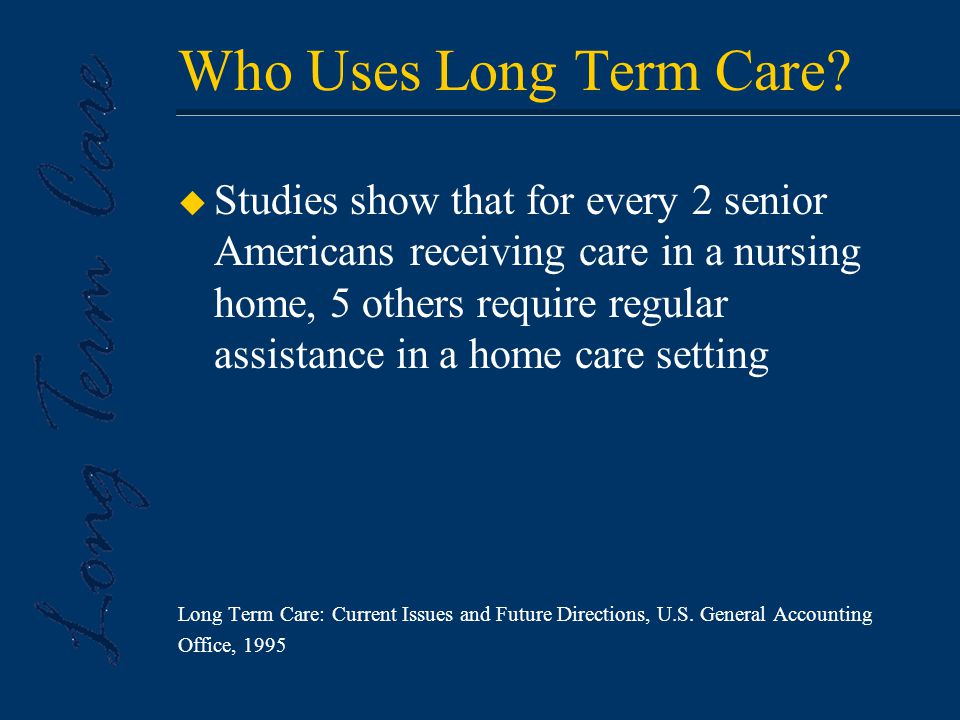 Not Just a Senior Issue u 40% of individuals receiving long term care assistance are between ages 18-64 American Academy of Actuaries, January 1999