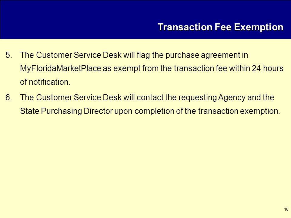 16 Transaction Fee Exemption Transaction Fee Exemption 5.The Customer Service Desk will flag the purchase agreement in MyFloridaMarketPlace as exempt from the transaction fee within 24 hours of notification.