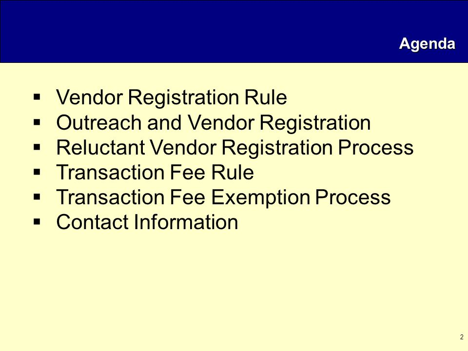 2 Agenda  Vendor Registration Rule  Outreach and Vendor Registration  Reluctant Vendor Registration Process  Transaction Fee Rule  Transaction Fee Exemption Process  Contact Information