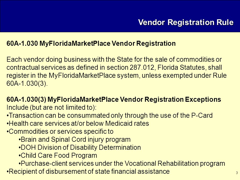 3 Vendor Registration Rule 60A-1.030 MyFloridaMarketPlace Vendor Registration Each vendor doing business with the State for the sale of commodities or contractual services as defined in section 287.012, Florida Statutes, shall register in the MyFloridaMarketPlace system, unless exempted under Rule 60A-1.030(3).