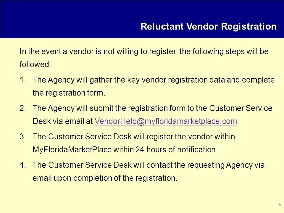 6 In the event a vendor is not willing to register, the following steps will be followed: 1.The Agency will gather the key vendor registration data and complete the registration form.