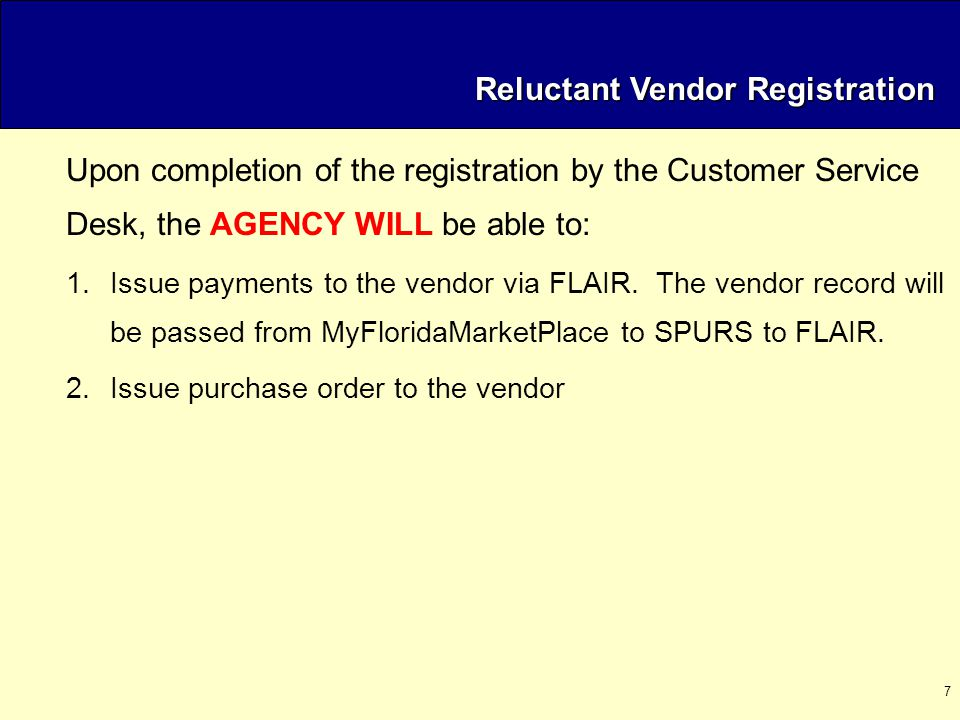 7 Reluctant Vendor Registration Upon completion of the registration by the Customer Service Desk, the AGENCY WILL be able to: 1.Issue payments to the vendor via FLAIR.