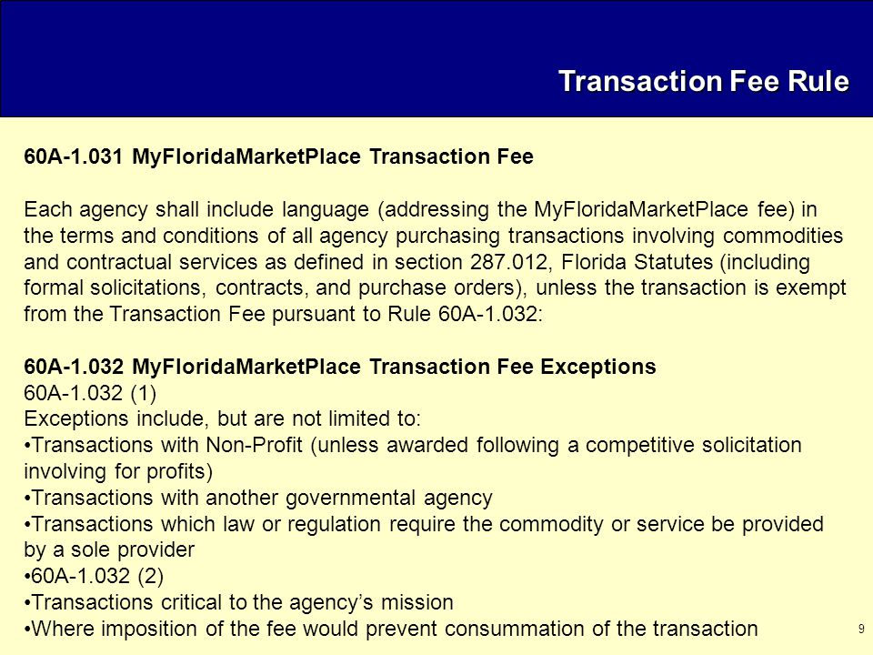 9 Transaction Fee Rule 60A-1.031 MyFloridaMarketPlace Transaction Fee Each agency shall include language (addressing the MyFloridaMarketPlace fee) in the terms and conditions of all agency purchasing transactions involving commodities and contractual services as defined in section 287.012, Florida Statutes (including formal solicitations, contracts, and purchase orders), unless the transaction is exempt from the Transaction Fee pursuant to Rule 60A-1.032: 60A-1.032 MyFloridaMarketPlace Transaction Fee Exceptions 60A-1.032 (1) Exceptions include, but are not limited to: Transactions with Non-Profit (unless awarded following a competitive solicitation involving for profits) Transactions with another governmental agency Transactions which law or regulation require the commodity or service be provided by a sole provider 60A-1.032 (2) Transactions critical to the agency's mission Where imposition of the fee would prevent consummation of the transaction
