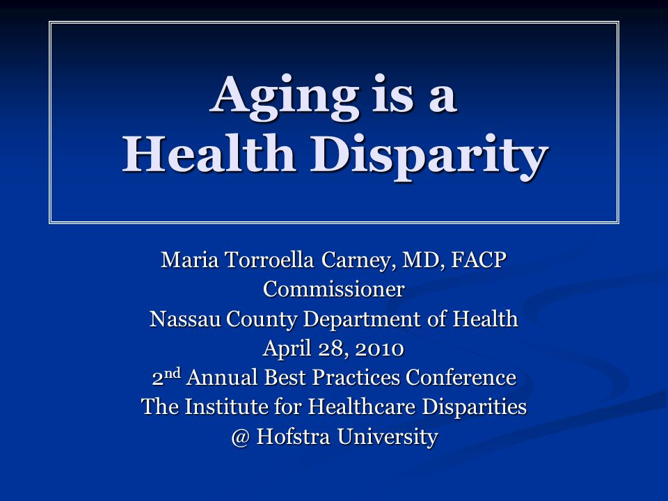 Aging is a Health Disparity Maria Torroella Carney, MD, FACP Commissioner Nassau County Department of Health April 28, 2010 2 nd Annual Best Practices