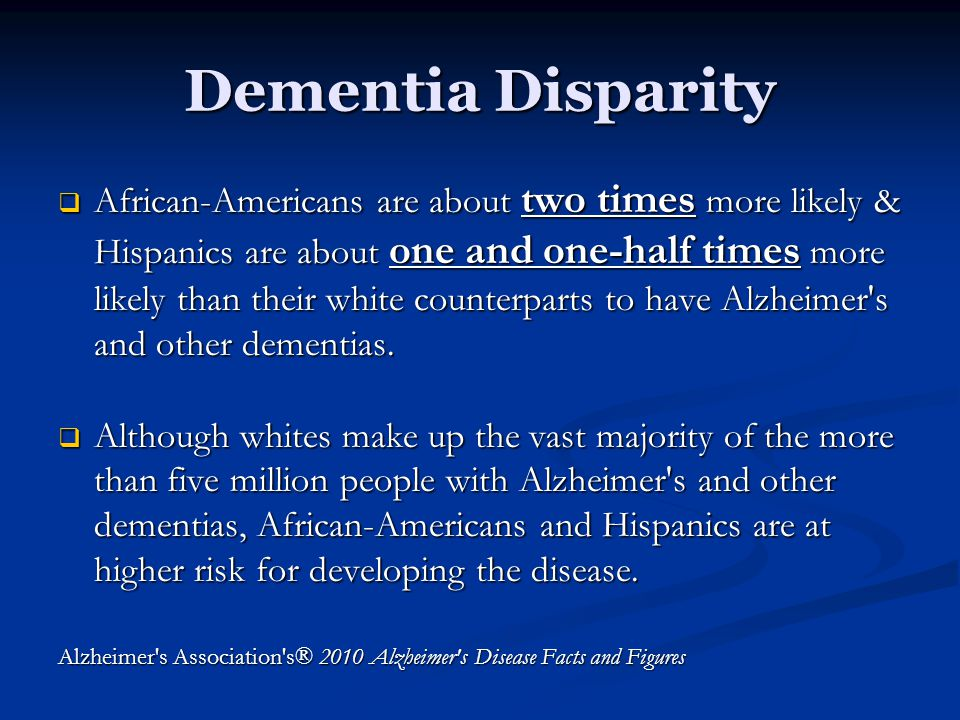 Dementia Disparity  African-Americans are about two times more likely & Hispanics are about one and one-half times more likely than their white counterparts to have Alzheimer s and other dementias.