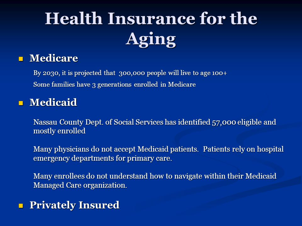 Health Insurance for the Aging Medicare Medicare By 2030, it is projected that 300,000 people will live to age 100+ Some families have 3 generations enrolled in Medicare Medicaid Medicaid Nassau County Dept.