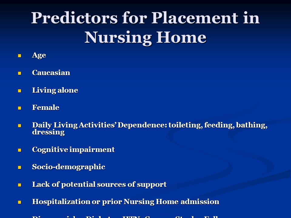 Predictors for Placement in Nursing Home Age Age Caucasian Caucasian Living alone Living alone Female Female Daily Living Activities' Dependence: toileting, feeding, bathing, dressing Daily Living Activities' Dependence: toileting, feeding, bathing, dressing Cognitive impairment Cognitive impairment Socio-demographic Socio-demographic Lack of potential sources of support Lack of potential sources of support Hospitalization or prior Nursing Home admission Hospitalization or prior Nursing Home admission Disease risks: Diabetes, HTN, Cancer, Stroke, Fall Disease risks: Diabetes, HTN, Cancer, Stroke, Fall Characteristics Predicting Nursing Home Admission in the Program of All-Inclusive Care for Elderly People, Friedman SM et al.