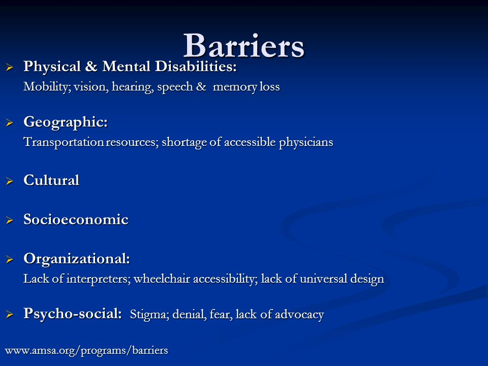 Barriers  Physical & Mental Disabilities: Mobility; vision, hearing, speech & memory loss  Geographic: Transportation resources; shortage of accessible physicians  Cultural  Socioeconomic  Organizational: Lack of interpreters; wheelchair accessibility; lack of universal design  Psycho-social: Stigma; denial, fear, lack of advocacy www.amsa.org/programs/barriers