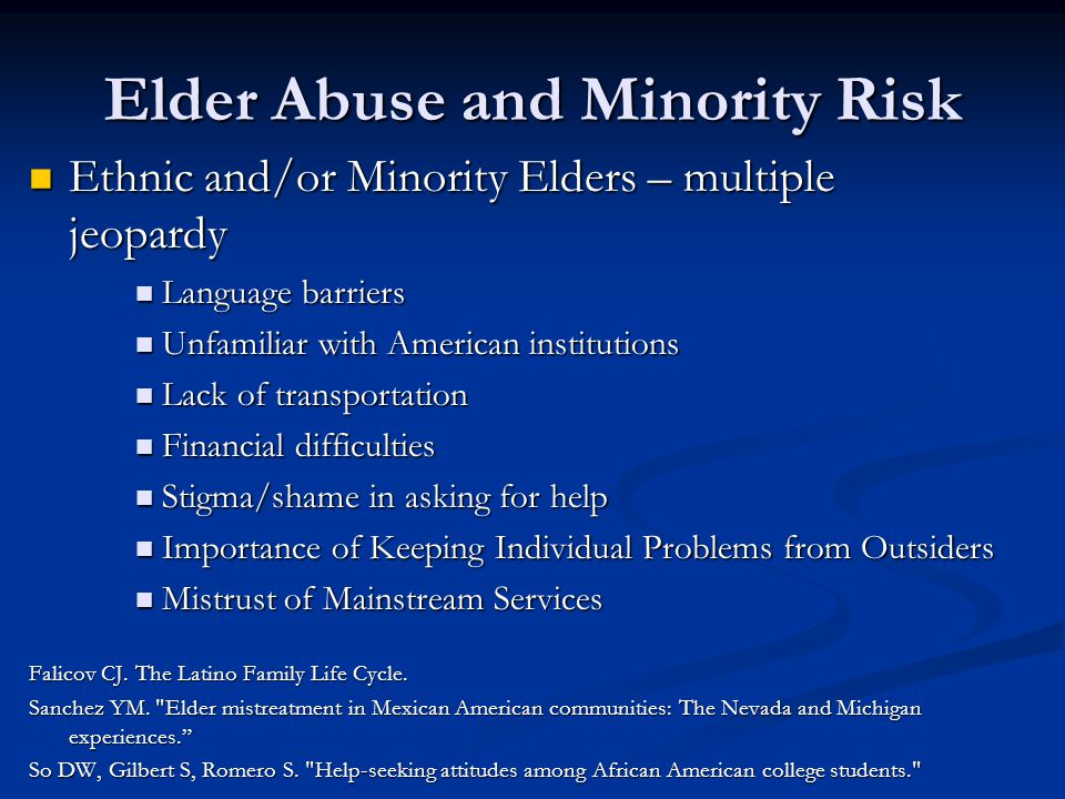 Elder Abuse and Minority Risk Ethnic and/or Minority Elders – multiple jeopardy Ethnic and/or Minority Elders – multiple jeopardy Language barriers Language barriers Unfamiliar with American institutions Unfamiliar with American institutions Lack of transportation Lack of transportation Financial difficulties Financial difficulties Stigma/shame in asking for help Stigma/shame in asking for help Importance of Keeping Individual Problems from Outsiders Importance of Keeping Individual Problems from Outsiders Mistrust of Mainstream Services Mistrust of Mainstream Services Falicov CJ.