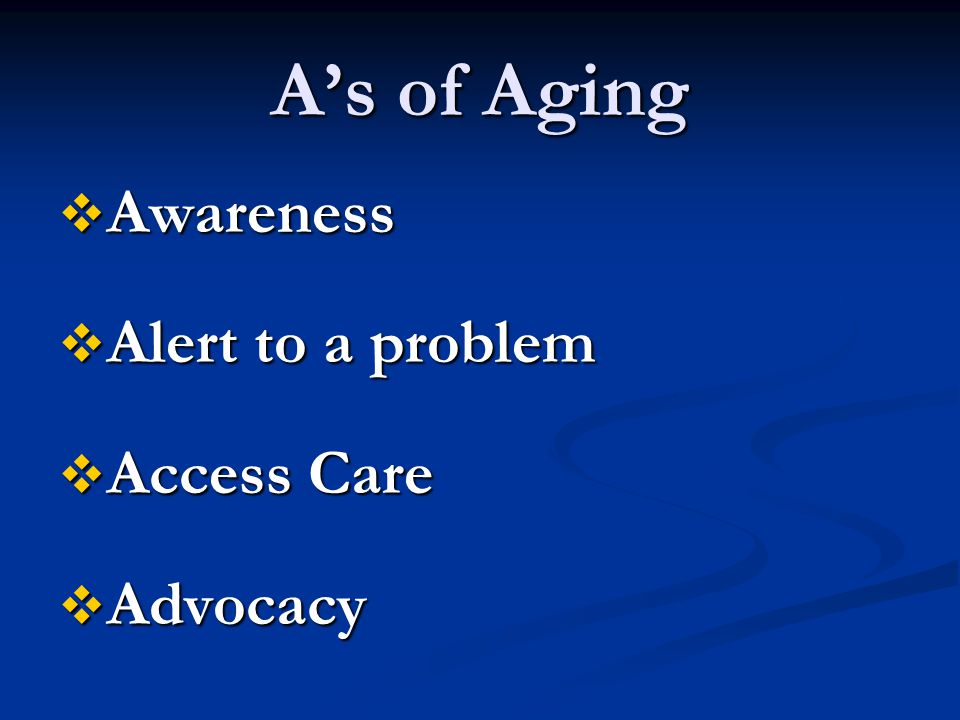 A's of Aging  Awareness  Alert to a problem  Access Care  Advocacy