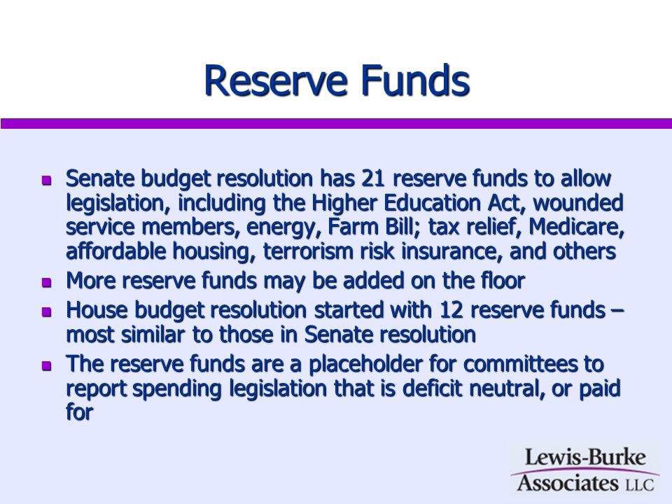 Reserve Funds Senate budget resolution has 21 reserve funds to allow legislation, including the Higher Education Act, wounded service members, energy, Farm Bill; tax relief, Medicare, affordable housing, terrorism risk insurance, and others Senate budget resolution has 21 reserve funds to allow legislation, including the Higher Education Act, wounded service members, energy, Farm Bill; tax relief, Medicare, affordable housing, terrorism risk insurance, and others More reserve funds may be added on the floor More reserve funds may be added on the floor House budget resolution started with 12 reserve funds – most similar to those in Senate resolution House budget resolution started with 12 reserve funds – most similar to those in Senate resolution The reserve funds are a placeholder for committees to report spending legislation that is deficit neutral, or paid for The reserve funds are a placeholder for committees to report spending legislation that is deficit neutral, or paid for