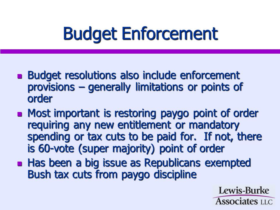 Budget Enforcement Budget resolutions also include enforcement provisions – generally limitations or points of order Budget resolutions also include enforcement provisions – generally limitations or points of order Most important is restoring paygo point of order requiring any new entitlement or mandatory spending or tax cuts to be paid for.