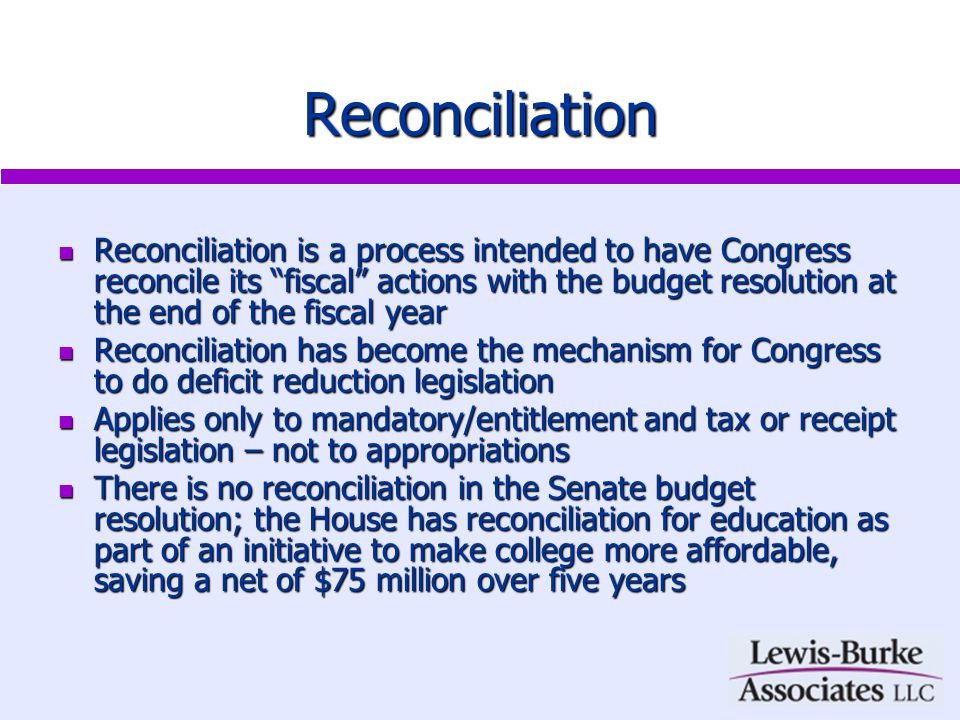 Reconciliation Reconciliation is a process intended to have Congress reconcile its fiscal actions with the budget resolution at the end of the fiscal year Reconciliation is a process intended to have Congress reconcile its fiscal actions with the budget resolution at the end of the fiscal year Reconciliation has become the mechanism for Congress to do deficit reduction legislation Reconciliation has become the mechanism for Congress to do deficit reduction legislation Applies only to mandatory/entitlement and tax or receipt legislation – not to appropriations Applies only to mandatory/entitlement and tax or receipt legislation – not to appropriations There is no reconciliation in the Senate budget resolution; the House has reconciliation for education as part of an initiative to make college more affordable, saving a net of $75 million over five years There is no reconciliation in the Senate budget resolution; the House has reconciliation for education as part of an initiative to make college more affordable, saving a net of $75 million over five years