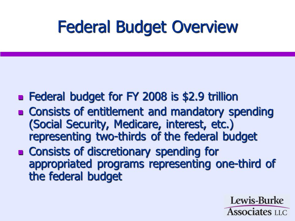 Federal Budget Overview Federal budget for FY 2008 is $2.9 trillion Federal budget for FY 2008 is $2.9 trillion Consists of entitlement and mandatory spending (Social Security, Medicare, interest, etc.) representing two-thirds of the federal budget Consists of entitlement and mandatory spending (Social Security, Medicare, interest, etc.) representing two-thirds of the federal budget Consists of discretionary spending for appropriated programs representing one-third of the federal budget Consists of discretionary spending for appropriated programs representing one-third of the federal budget