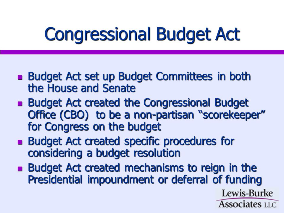 Congressional Budget Act Budget Act set up Budget Committees in both the House and Senate Budget Act set up Budget Committees in both the House and Senate Budget Act created the Congressional Budget Office (CBO) to be a non-partisan scorekeeper for Congress on the budget Budget Act created the Congressional Budget Office (CBO) to be a non-partisan scorekeeper for Congress on the budget Budget Act created specific procedures for considering a budget resolution Budget Act created specific procedures for considering a budget resolution Budget Act created mechanisms to reign in the Presidential impoundment or deferral of funding Budget Act created mechanisms to reign in the Presidential impoundment or deferral of funding