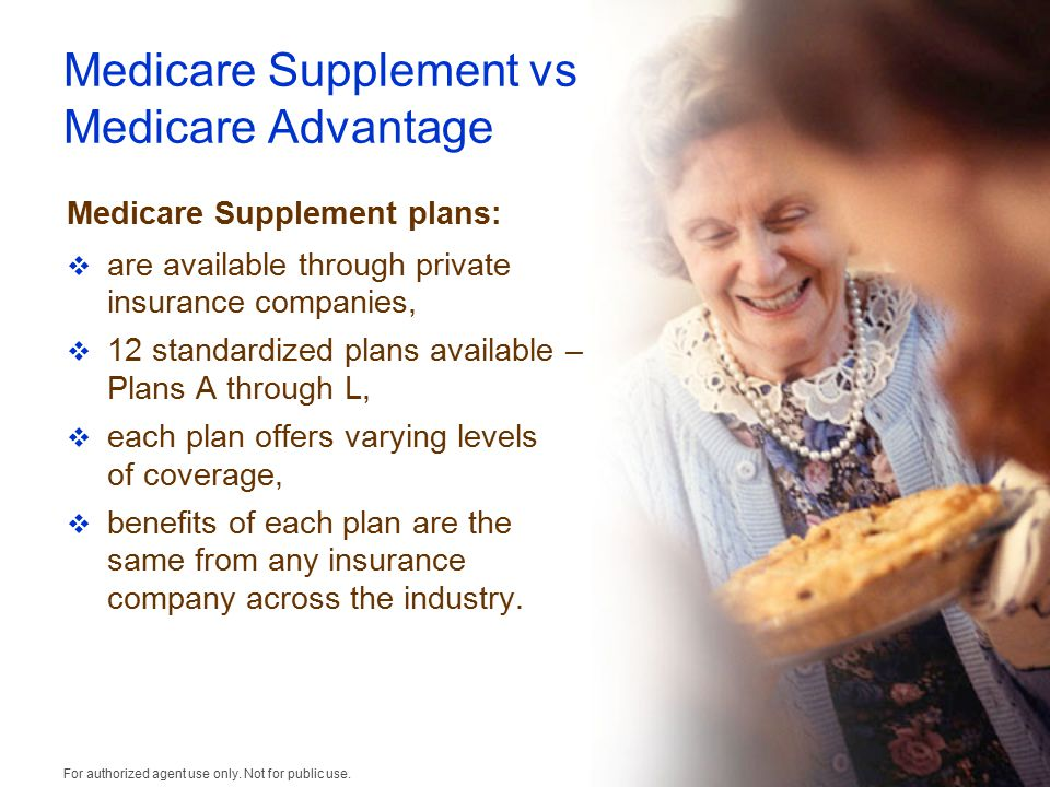 Medicare Supplement vs Medicare Advantage Medicare Supplement plans:  are available through private insurance companies,  12 standardized plans available – Plans A through L,  each plan offers varying levels of coverage,  benefits of each plan are the same from any insurance company across the industry.
