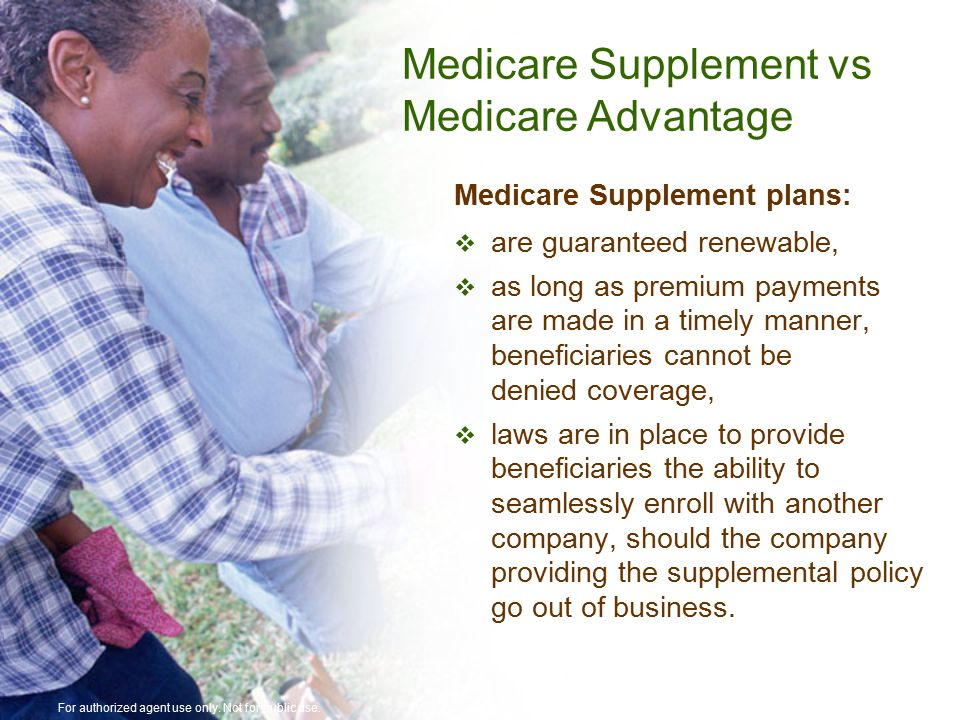 Medicare Supplement plans:  are guaranteed renewable,  as long as premium payments are made in a timely manner, beneficiaries cannot be denied coverage,  laws are in place to provide beneficiaries the ability to seamlessly enroll with another company, should the company providing the supplemental policy go out of business.