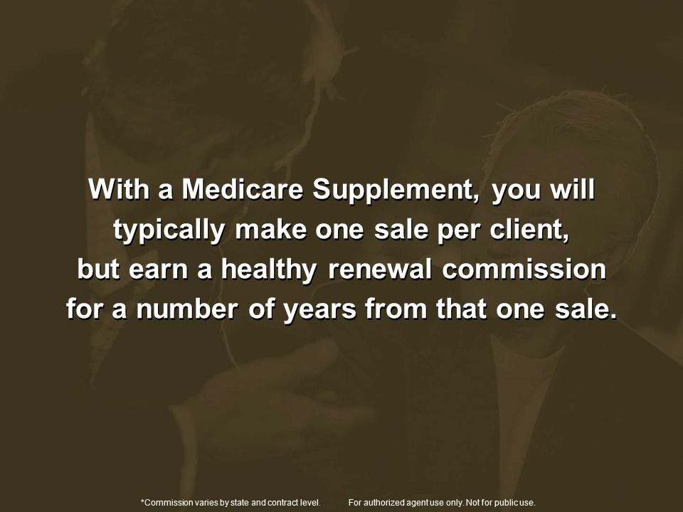 With a Medicare Supplement, you will typically make one sale per client, but earn a healthy renewal commission for a number of years from that one sale.