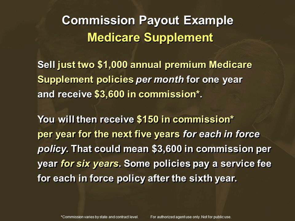 Commission Payout Example Medicare Supplement Sell just two $1,000 annual premium Medicare Supplement policies per month for one year and receive $3,600 in commission*.