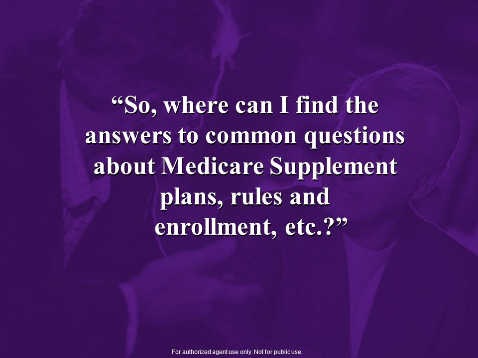 So, where can I find the answers to common questions about Medicare Supplement plans, rules and enrollment, etc. For authorized agent use only.