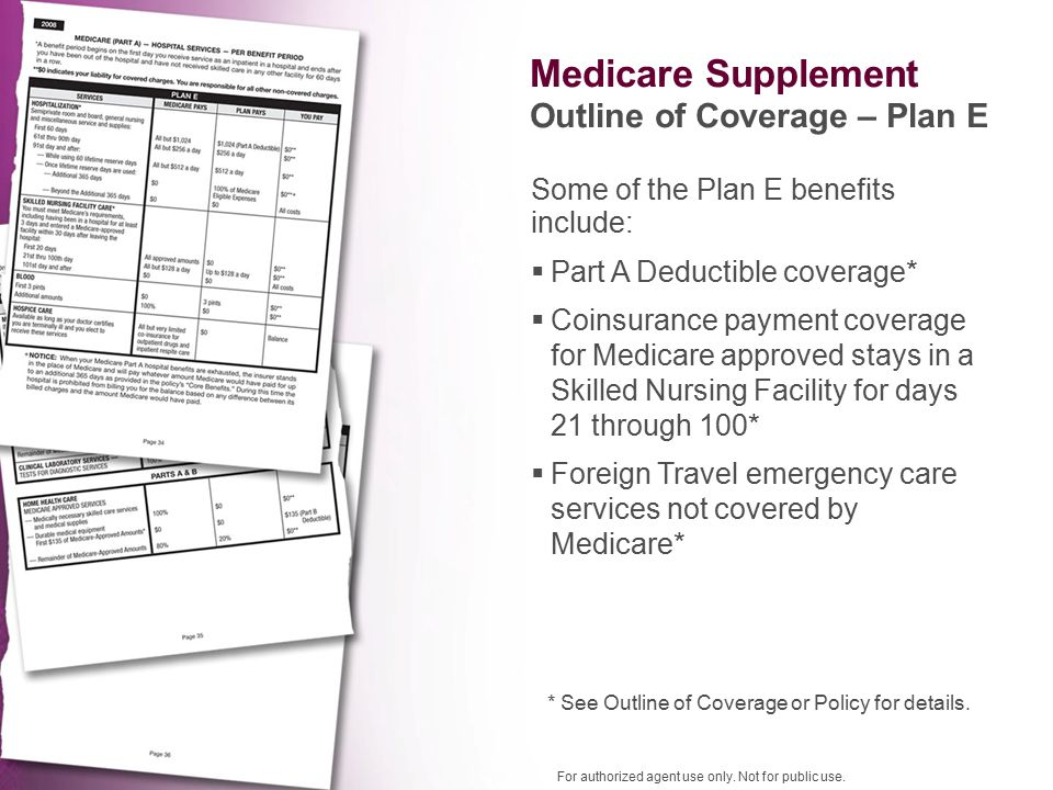 Some of the Plan E benefits include: Medicare Supplement Outline of Coverage – Plan E * See Outline of Coverage or Policy for details.