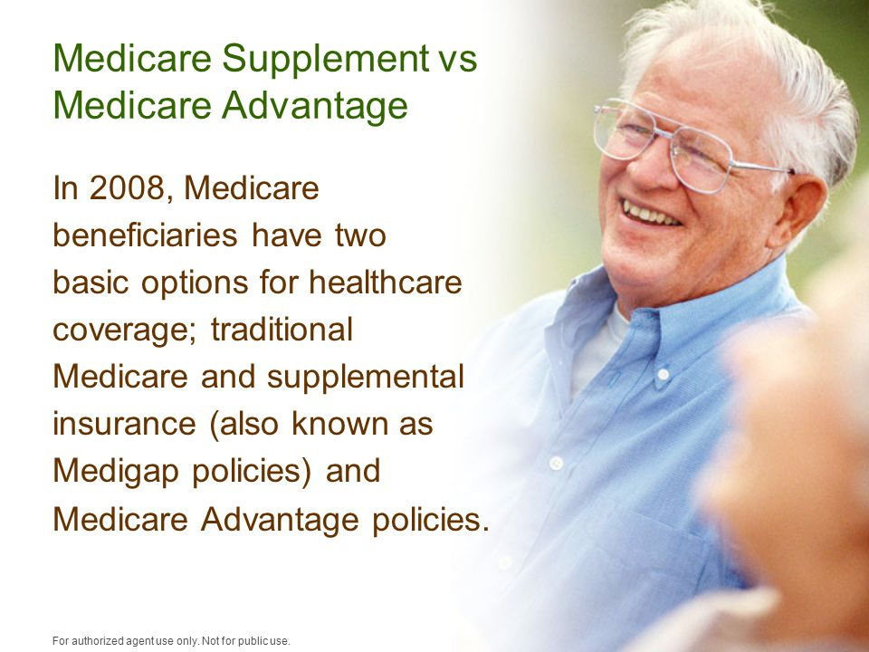 Medicare Supplement vs Medicare Advantage In 2008, Medicare beneficiaries have two basic options for healthcare coverage; traditional Medicare and supplemental insurance (also known as Medigap policies) and Medicare Advantage policies.