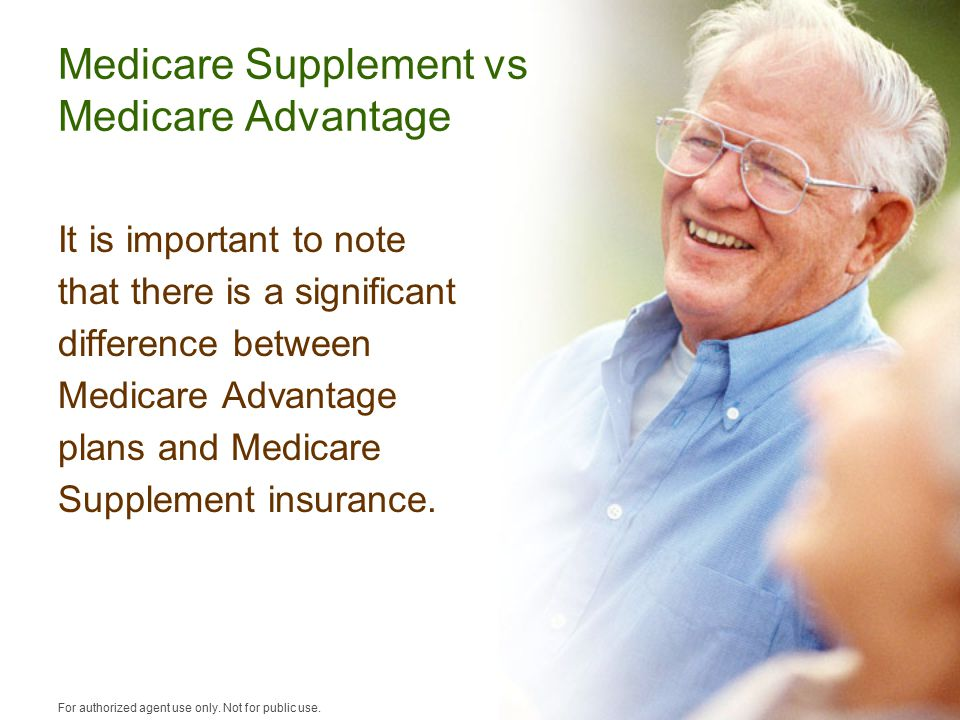 Medicare Supplement vs Medicare Advantage It is important to note that there is a significant difference between Medicare Advantage plans and Medicare Supplement insurance.