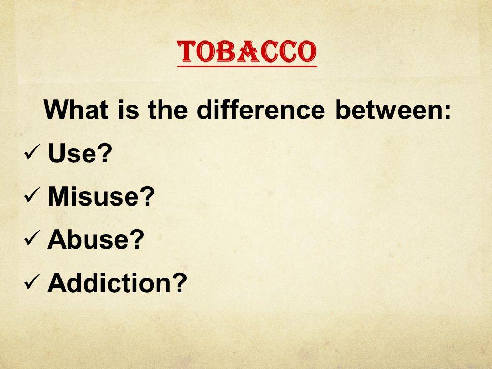 Use vs. Abuse: Tobacco