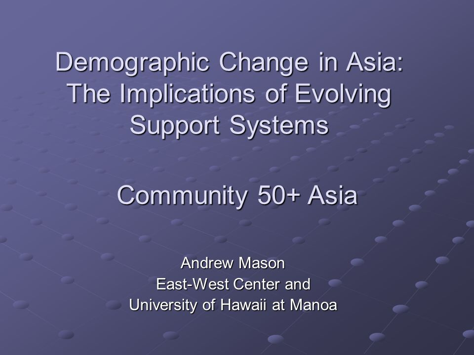 Demographic Change in Asia: The Implications of Evolving Support Systems Andrew Mason East-West Center and University of Hawaii at Manoa Community 50+ Asia